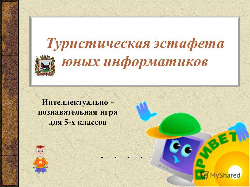 Туристическая эстафета юных информатиков Интеллектуально - познавательная игра для 5-х классов