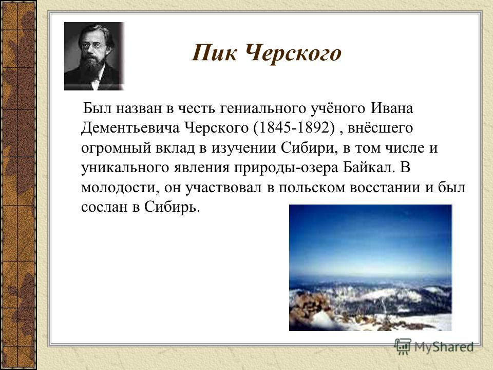 Пик Черского Был назван в честь гениального учёного Ивана Дементьевича Черского (1845-1892), внёсшего огромный вклад в изучении Сибири, в том числе и уникального явления природы-озера Байкал. В молодости, он участвовал в польском восстании и был сосл