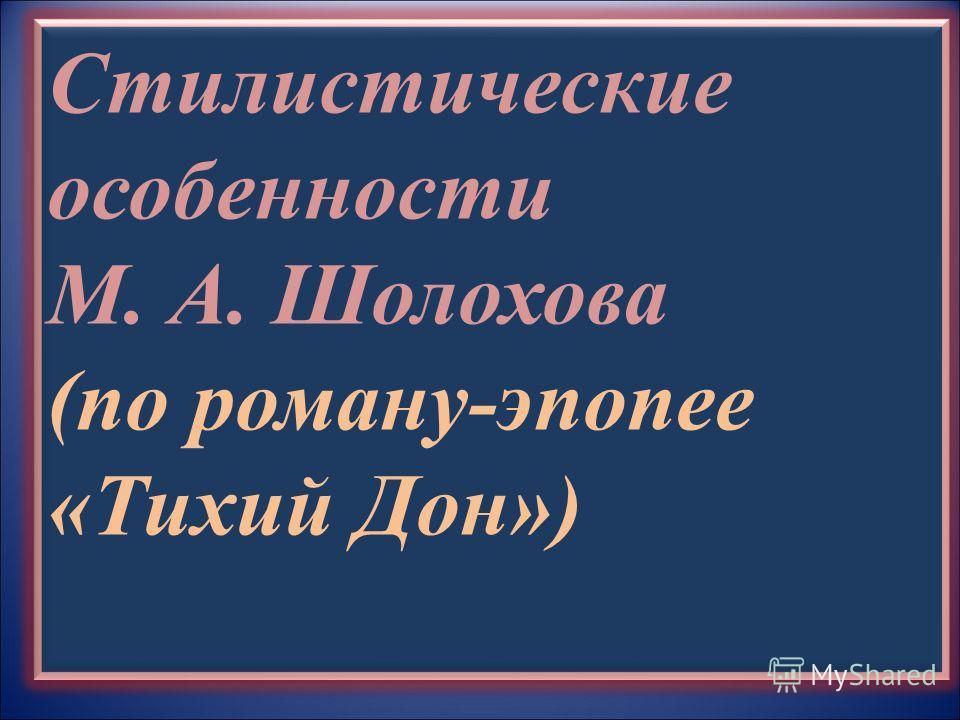 Стилистические особенности М. А. Шолохова (по роману-эпопее «Тихий Дон»)