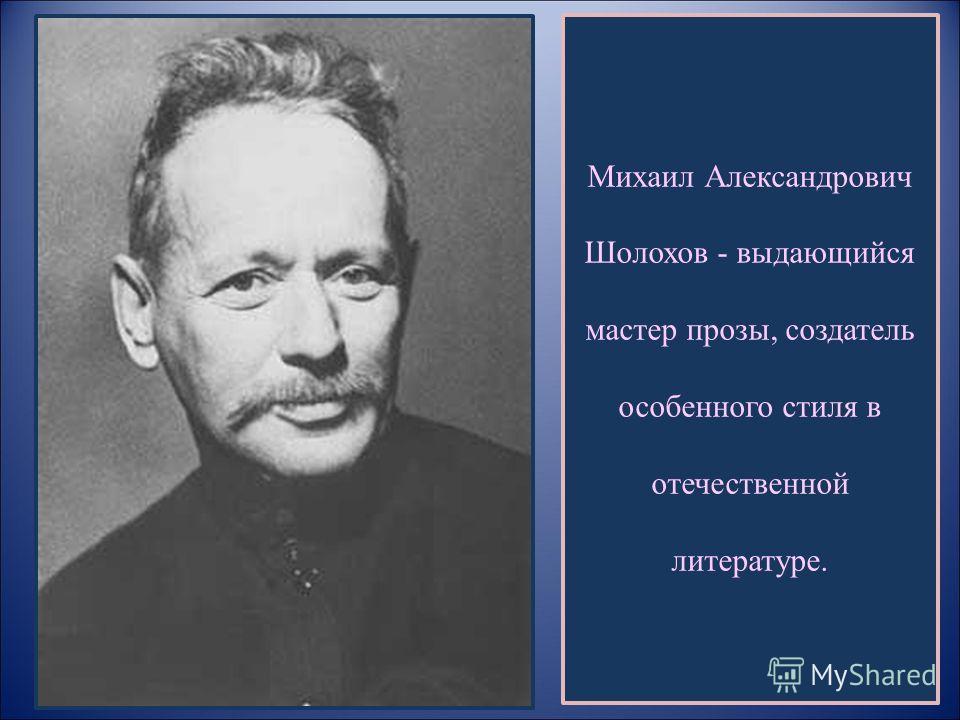Михаил Александрович Шолохов - выдающийся мастер прозы, создатель особенного стиля в отечественной литературе.
