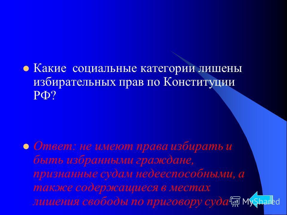 Какие социальные категории лишены избирательных прав по Конституции РФ? Ответ: не имеют права избирать и быть избранными граждане, признанные судам недееспособными, а также содержащиеся в местах лишения свободы по приговору суда