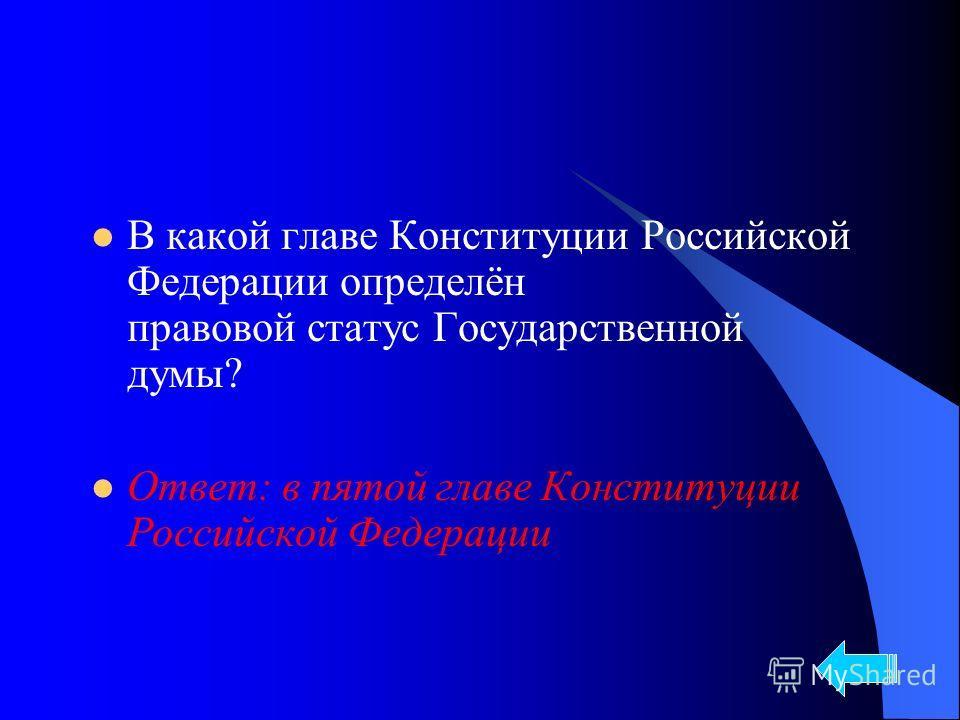 В какой главе Конституции Российской Федерации определён правовой статус Государственной думы? Ответ: в пятой главе Конституции Российской Федерации