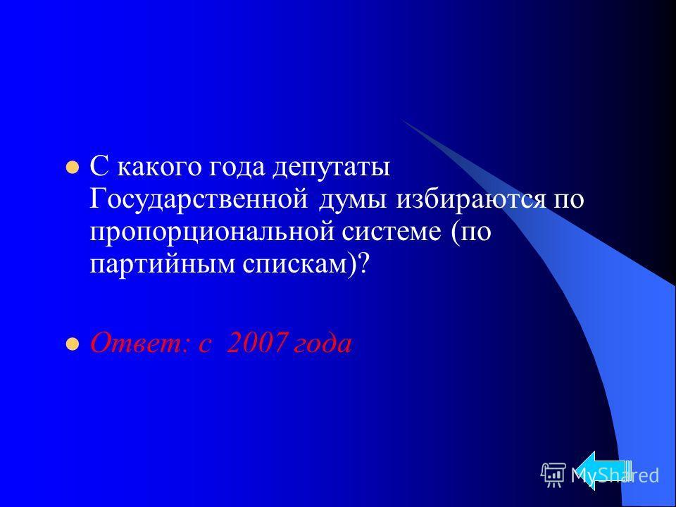 С какого года депутаты Государственной думы избираются по пропорциональной системе (по партийным спискам)? Ответ: с 2007 года