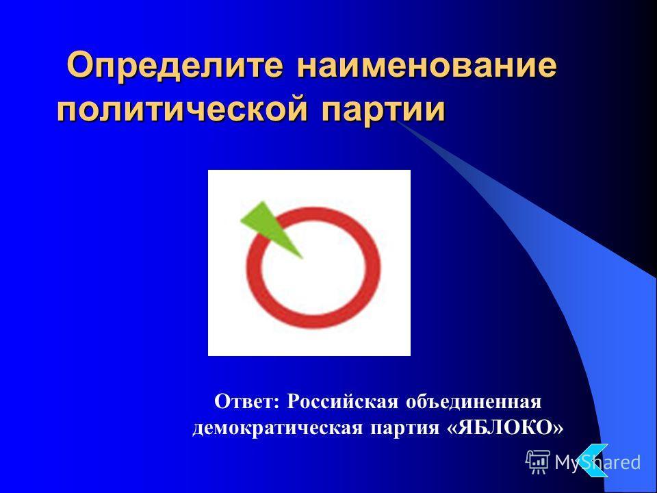 Определите наименование политической партии Определите наименование политической партии Ответ: Российская объединенная демократическая партия «ЯБЛОКО»
