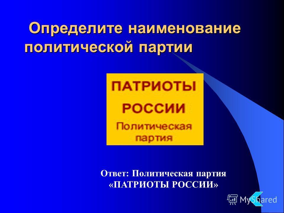 Определите наименование политической партии Определите наименование политической партии Ответ: Политическая партия «ПАТРИОТЫ РОССИИ»