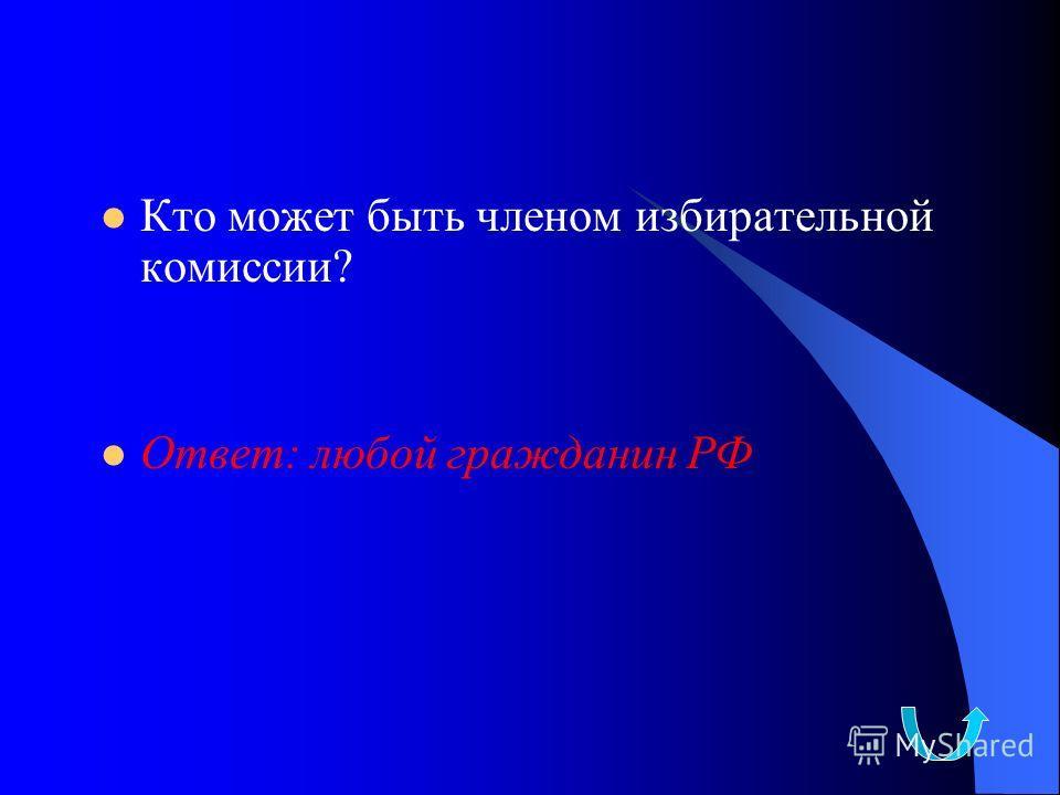 Кто может быть членом избирательной комиссии? Ответ: любой гражданин РФ