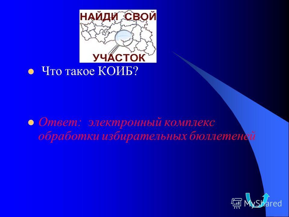 Что такое КОИБ? Ответ: электронный комплекс обработки избирательных бюллетеней