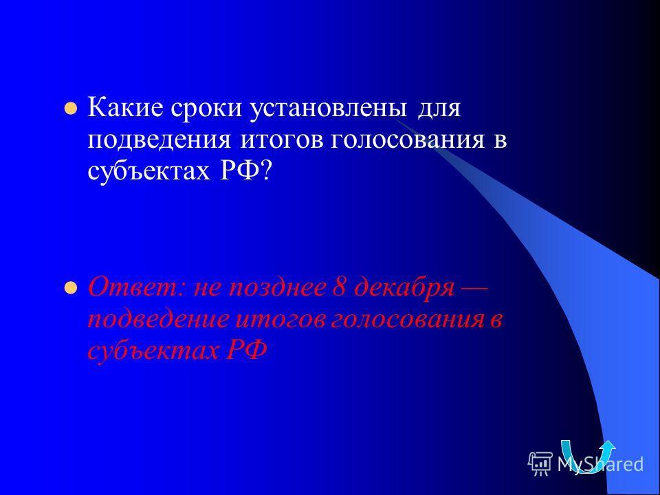 Какие сроки установлены для подведения итогов голосования в субъектах РФ? Ответ: не позднее 8 декабря подведение итогов голосования в субъектах РФ