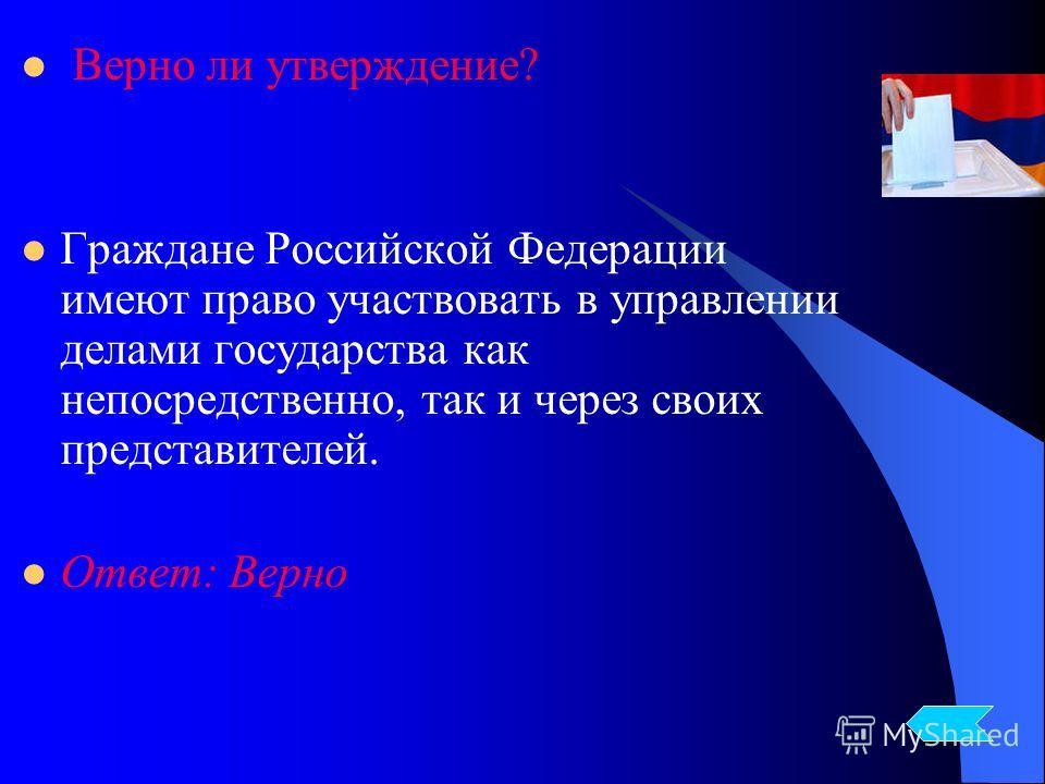 Верно ли утверждение? Граждане Российской Федерации имеют право участвовать в управлении делами государства как непосредственно, так и через своих представителей. Ответ: Верно