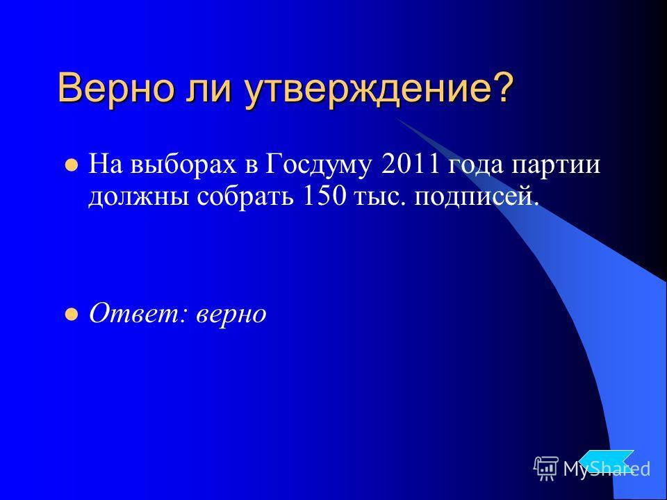 На выборах в Госдуму 2011 года партии должны собрать 150 тыс. подписей. Ответ: верно