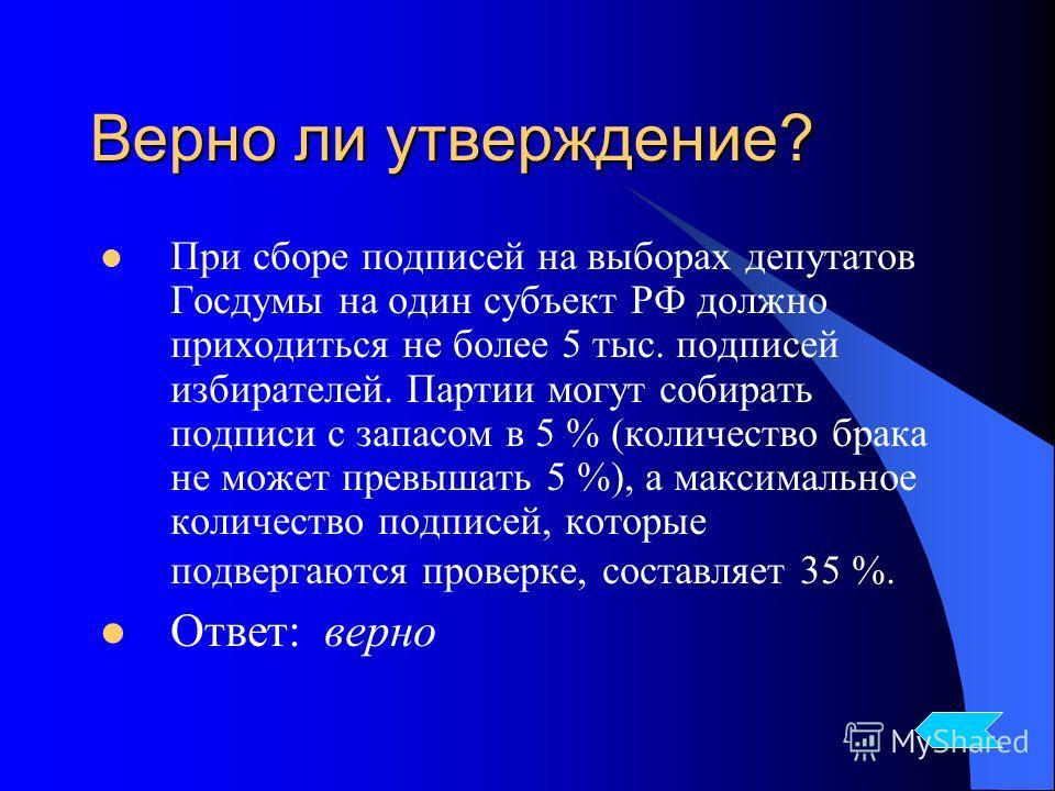 Верно ли утверждение? При сборе подписей на выборах депутатов Госдумы на один субъект РФ должно приходиться не более 5 тыс. подписей избирателей. Партии могут собирать подписи с запасом в 5 % (количество брака не может превышать 5 %), а максимальное