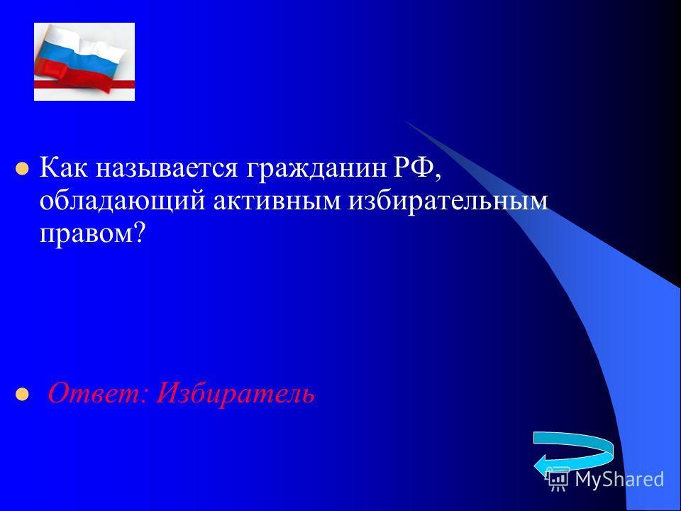 Как называется гражданин РФ, обладающий активным избирательным правом? Ответ: Избиратель