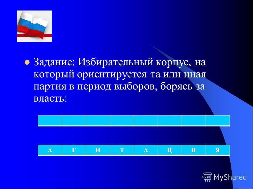 Задание: Избирательный корпус, на который ориентируется та или иная партия в период выборов, борясь за власть: АГИТАЦИЯ
