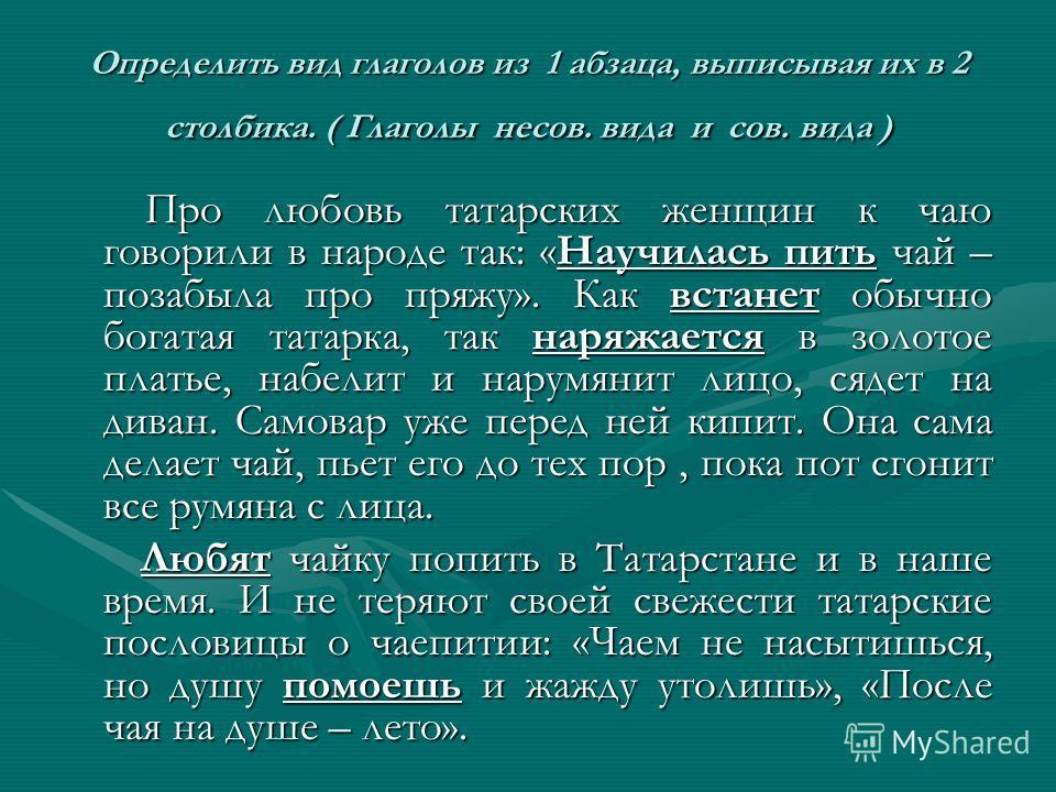 Определить вид глаголов из 1 абзаца, выписывая их в 2 столбика. ( Глаголы несов. вида и сов. вида ) Про любовь татарских женщин к чаю говорили в народе так: «Научилась пить чай – позабыла про пряжу». Как встанет обычно богатая татарка, так наряжается