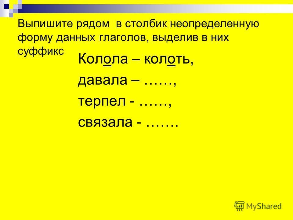 Выпишите рядом в столбик неопределенную форму данных глаголов, выделив в них суффикс Колола – колоть, давала – ……, терпел - ……, связала - …….