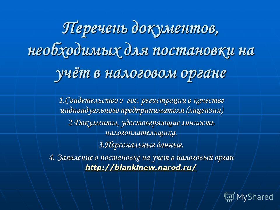 Перечень документов, необходимых для постановки на учёт в налоговом органе 1.Свидетельство о гос. регистрации в качестве индивидуального предпринимателя (лицензия) 2.Документы, удостоверяющие личность налогоплательщика. 3.Персональные данные. 4. Заяв