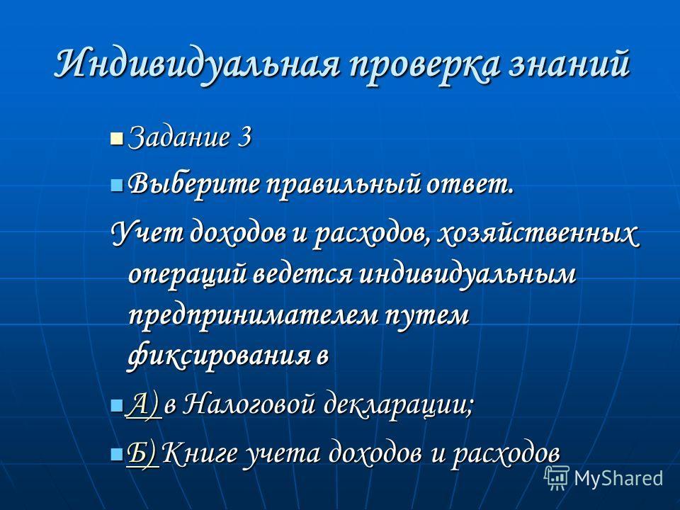 Индивидуальная проверка знаний Задание 3 Задание 3 Выберите правильный ответ. Выберите правильный ответ. Учет доходов и расходов, хозяйственных операций ведется индивидуальным предпринимателем путем фиксирования в А) в Налоговой декларации; А) в Нало