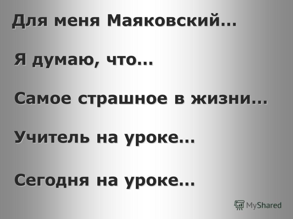 Для меня Маяковский… Я думаю, что… Самое страшное в жизни… Учитель на уроке… Для меня Маяковский… Я думаю, что… Самое страшное в жизни… Учитель на уроке… Сегодня на уроке…