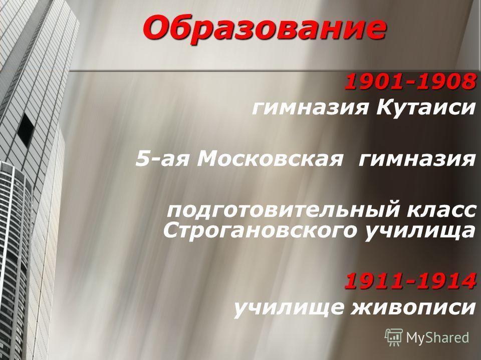 Образование 1901-1908 1901-1908 гимназия Кутаиси 5-ая Московская гимназия подготовительный класс Строгановского училища 1911-1914 училище живописи