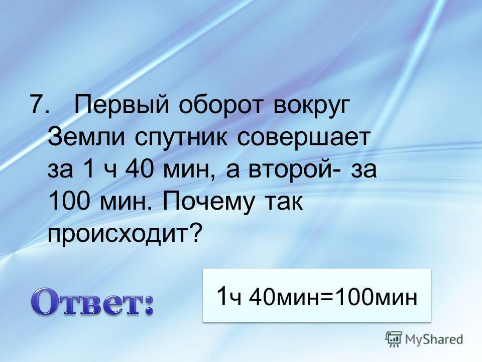 1 ч 40мин=100мин 7. Первый оборот вокруг Земли спутник совершает за 1 ч 40 мин, а второй- за 100 мин. Почему так происходит?