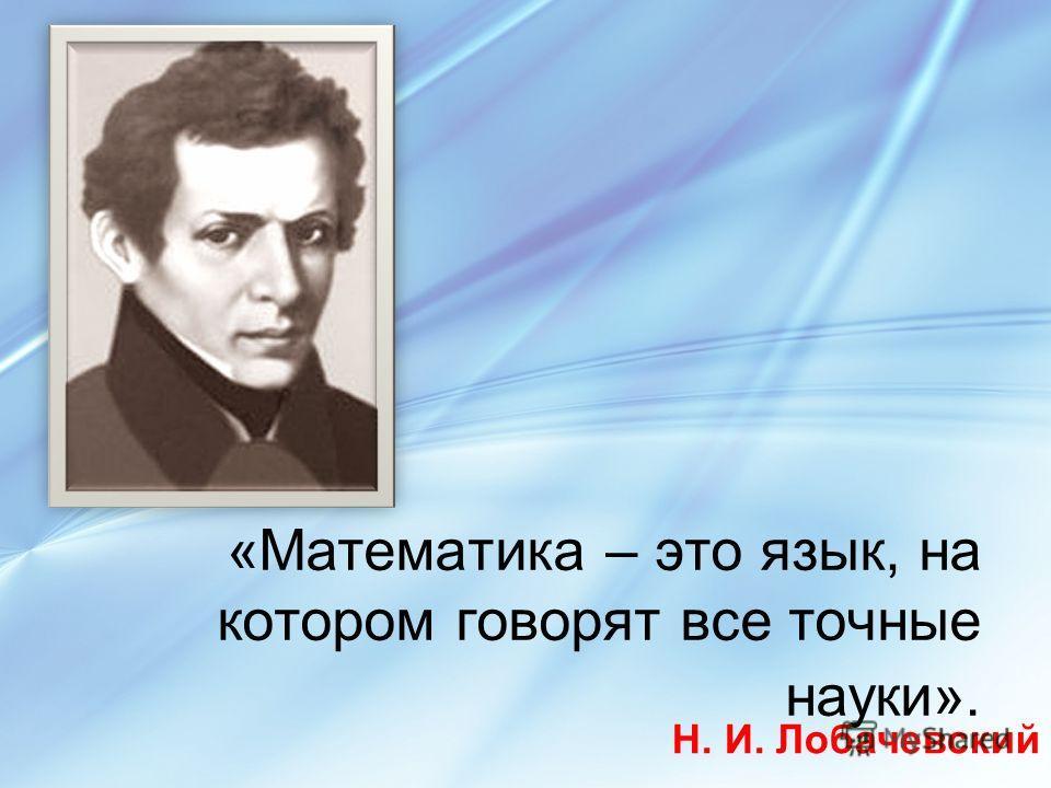 «Математика – это язык, на котором говорят все точные науки». Н. И. Лобачевский