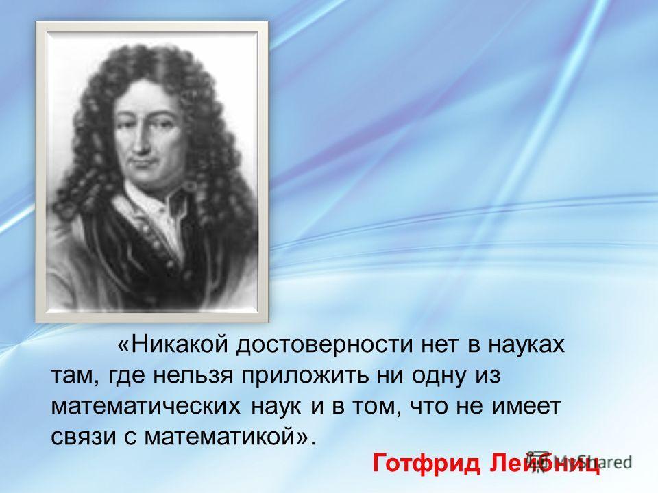 «Никакой достоверности нет в науках там, где нельзя приложить ни одну из математических наук и в том, что не имеет связи с математикой». Готфрид Лейбниц