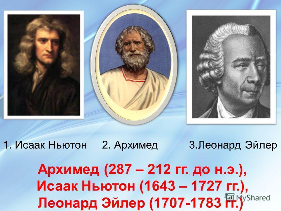 Архимед (287 – 212 гг. до н.э.), Исаак Ньютон (1643 – 1727 гг.), Леонард Эйлер (1707-1783 гг.)
