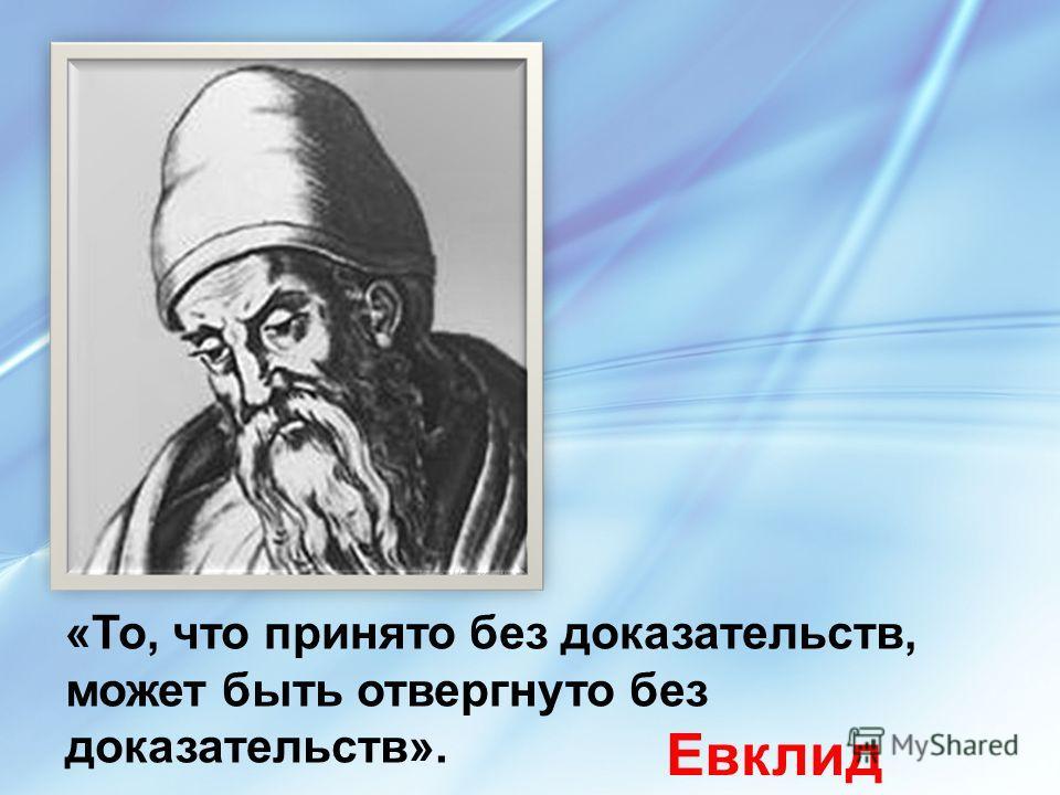 «То, что принято без доказательств, может быть отвергнуто без доказательств». Евклид