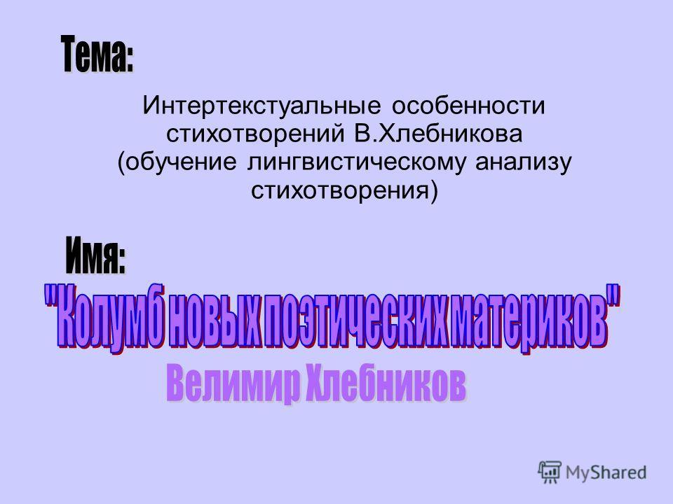 Интертекстуальные особенности стихотворений В.Хлебникова (обучение лингвистическому анализу стихотворения)