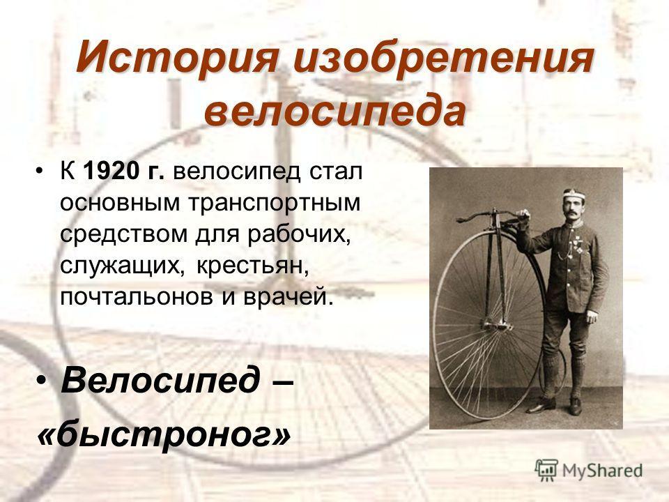 К 1920 г. велосипед стал основным транспортным средством для рабочих, служащих, крестьян, почтальонов и врачей. Велосипед – «быстроног» История изобретения велосипеда