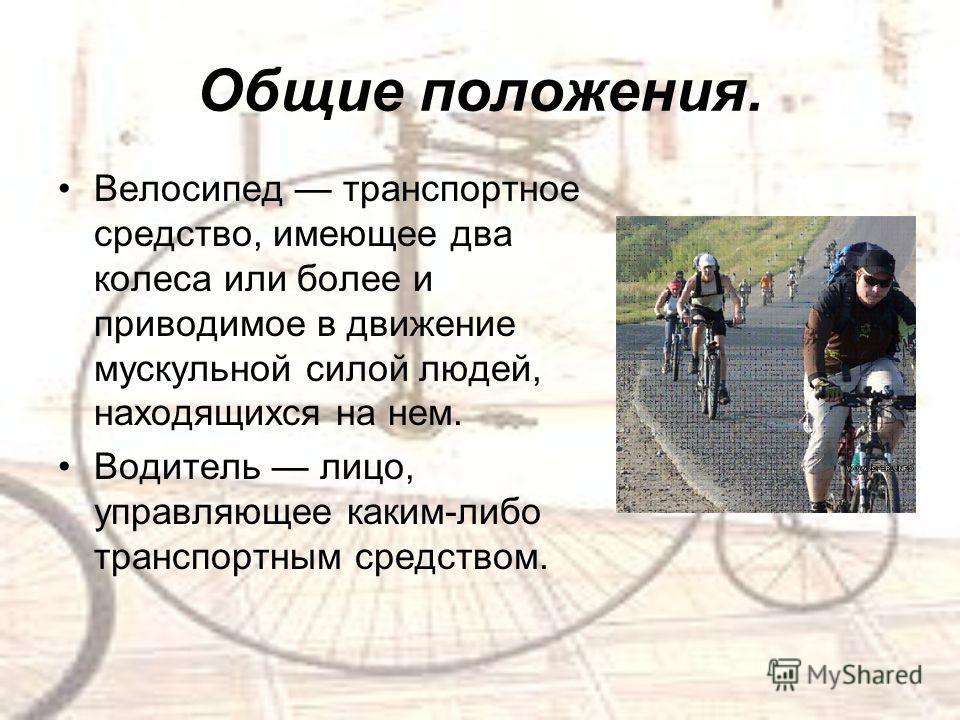 Общие положения. Велосипед транспортное средство, имеющее два колеса или более и приводимое в движение мускульной силой людей, находящихся на нем. Водитель лицо, управляющее каким-либо транспортным средством.