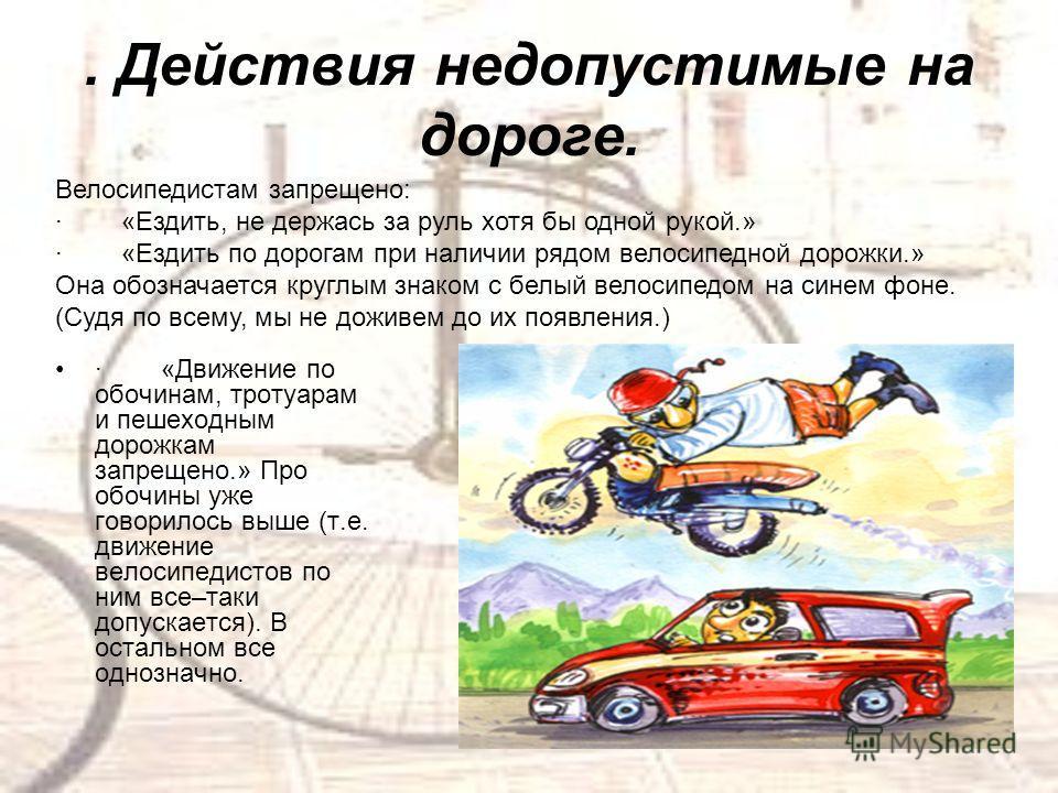 . Действия недопустимые на дороге. · «Движение по обочинам, тротуарам и пешеходным дорожкам запрещено.» Про обочины уже говорилось выше (т.е. движение велосипедистов по ним все–таки допускается). В остальном все однозначно. Велосипедистам запрещено:
