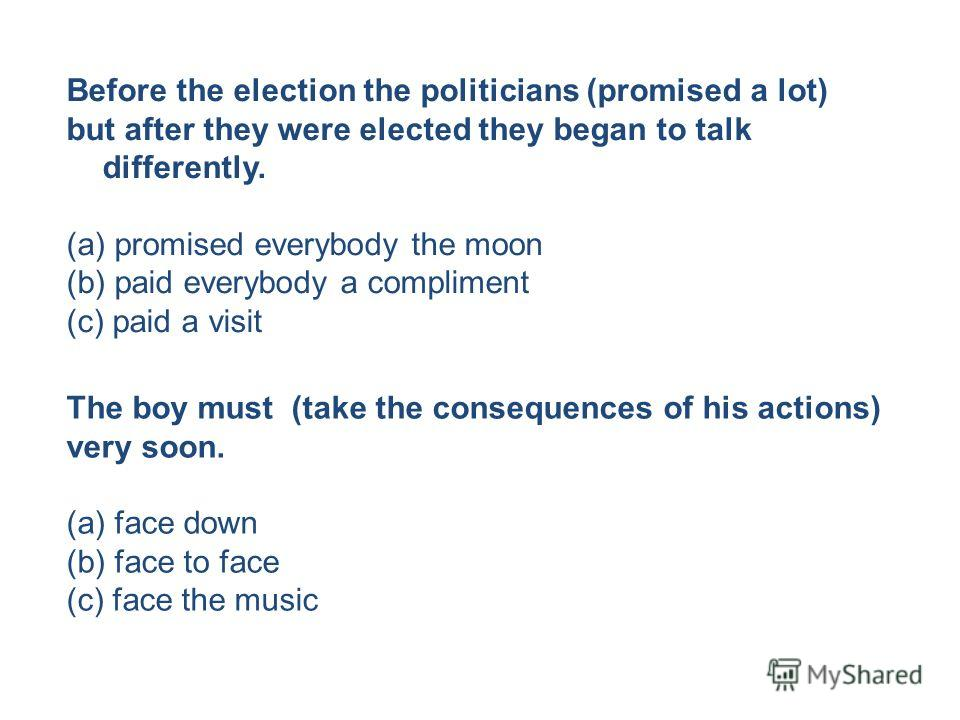 Before the election the politicians (promised a lot) but after they were elected they began to talk differently. (a) promised everybody the moon (b) paid everybody a compliment (c) paid a visit The boy must (take the consequences of his actions) very