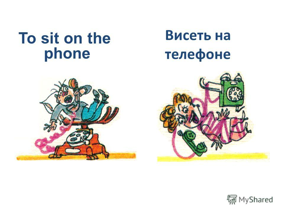 To sit on the phone Висеть на телефоне