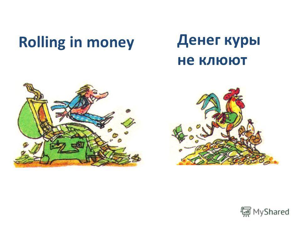 Rolling in money Денег куры не клюют