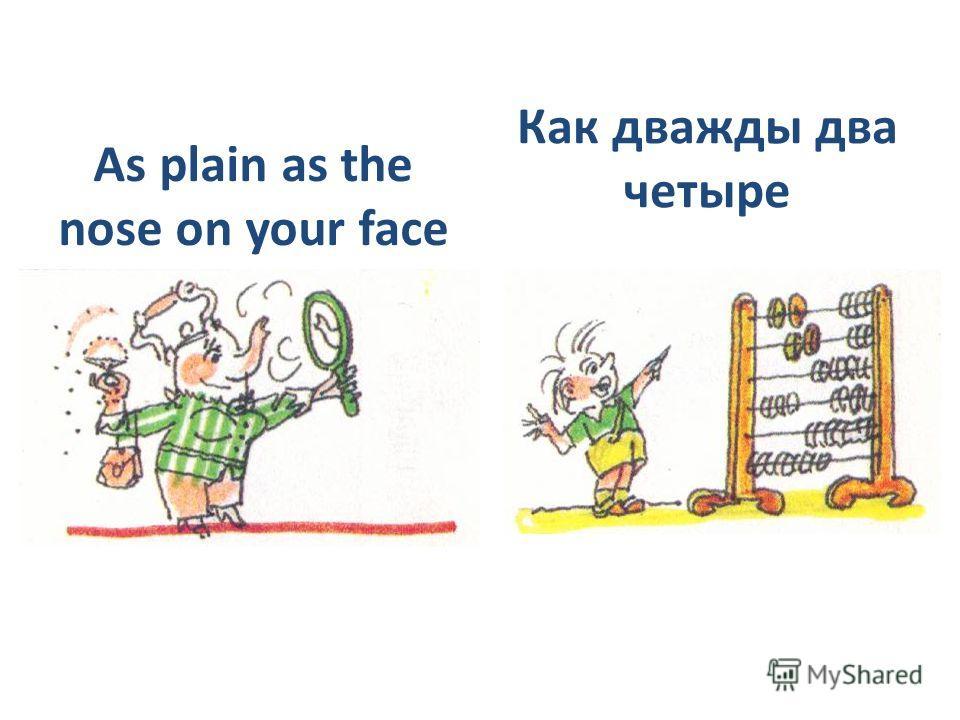 As plain as the nose on your face Как дважды два четыре