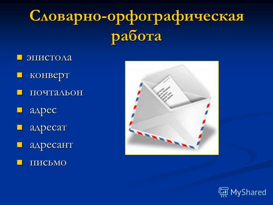Словарно-орфографическая работа эпистола эпистола конверт конверт почтальон почтальон адрес адрес адресат адресат адресант адресант письмо письмо
