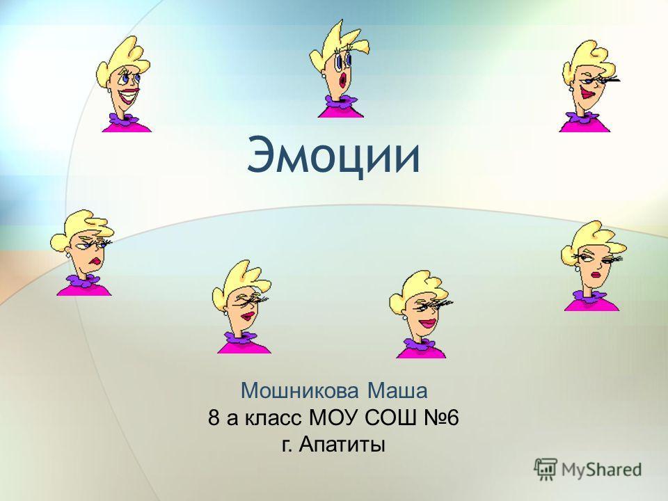 Эмоции Мошникова Маша 8 а класс МОУ СОШ 6 г. Апатиты