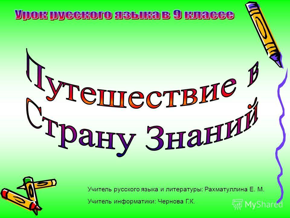 Учитель русского языка и литературы: Рахматуллина Е. М. Учитель информатики: Чернова Г.К.