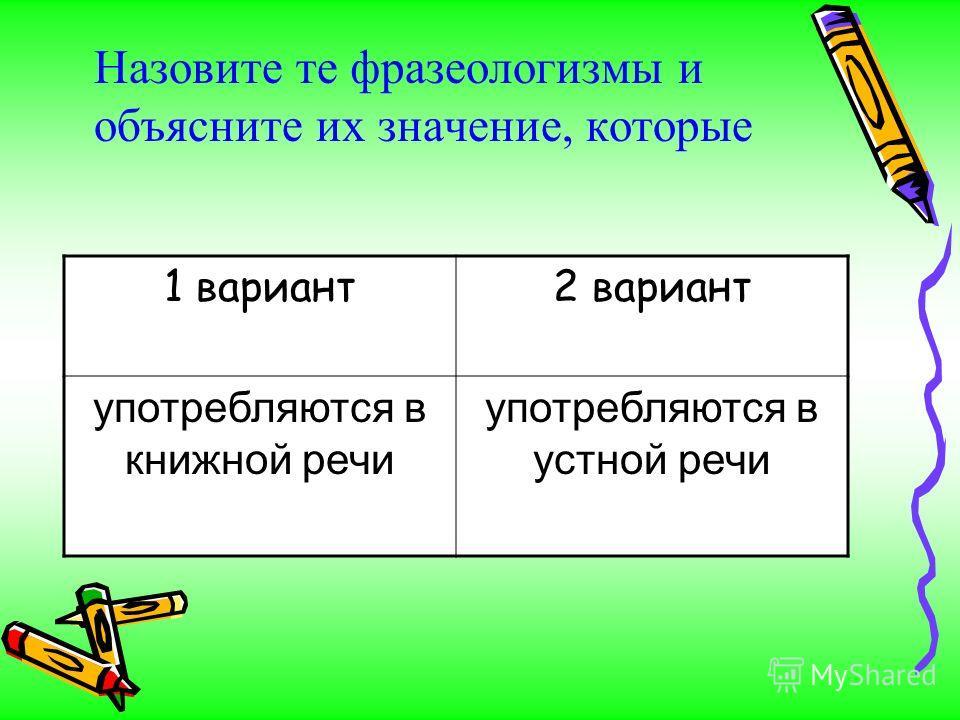 Назовите те фразеологизмы и объясните их значение, которые 1 вариант2 вариант употребляются в книжной речи употребляются в устной речи