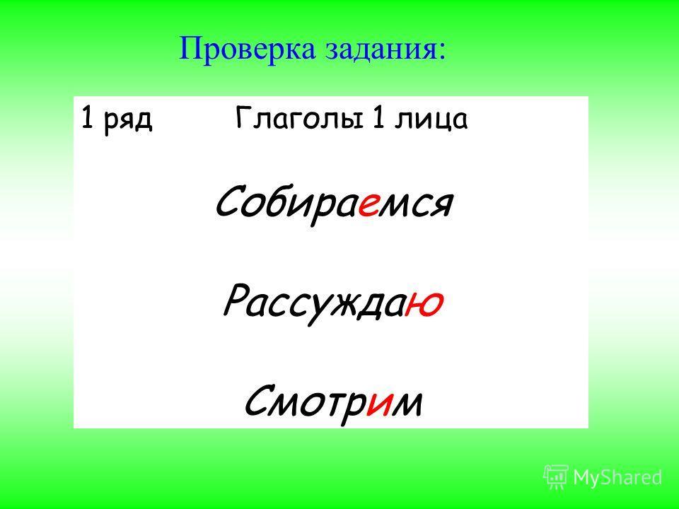 Проверка задания: 1 ряд Глаголы 1 лица Собираемся Рассуждаю Смотрим