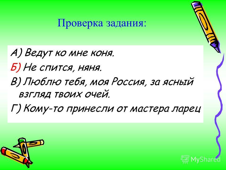 Проверка задания: А) Ведут ко мне коня. Б) Не спится, няня. В) Люблю тебя, моя Россия, за ясный взгляд твоих очей. Г) Кому-то принесли от мастера ларец