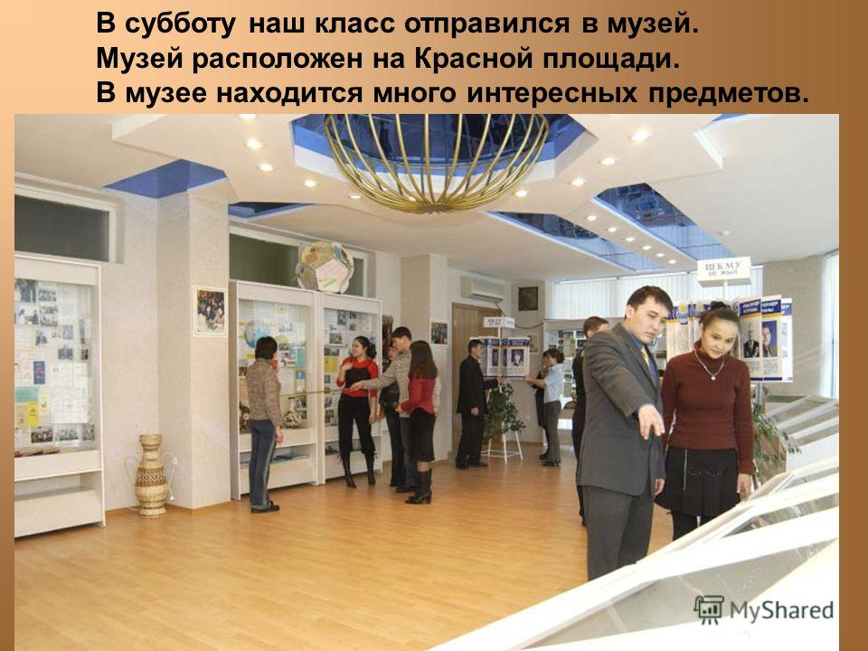 В субботу наш класс отправился в музей. Музей расположен на Красной площади. В музее находится много интересных предметов.
