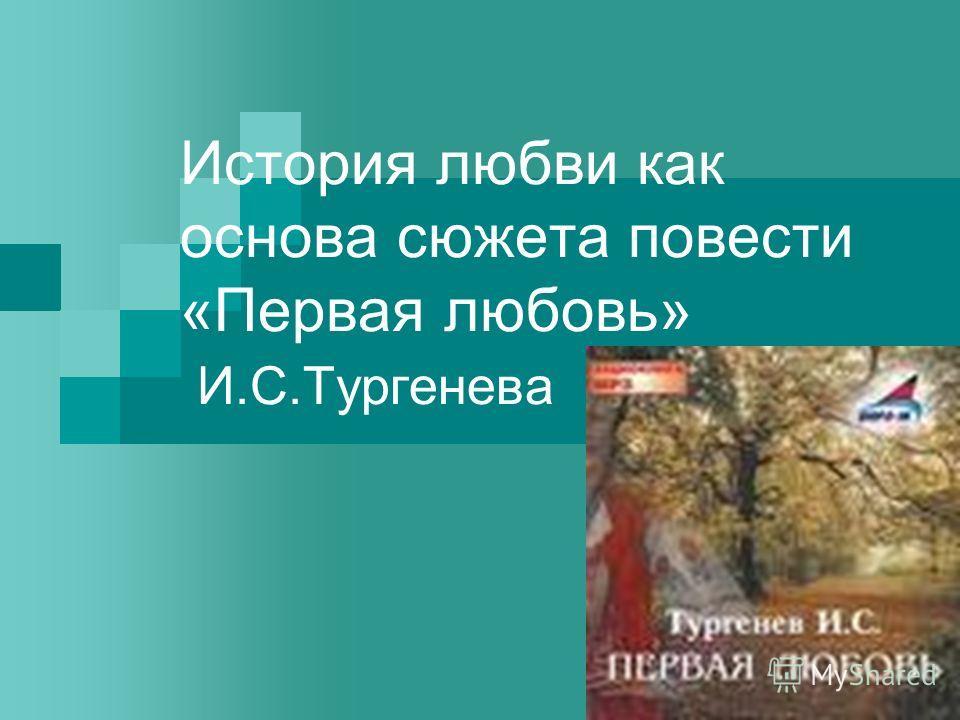 История любви как основа сюжета повести «Первая любовь» И.С.Тургенева