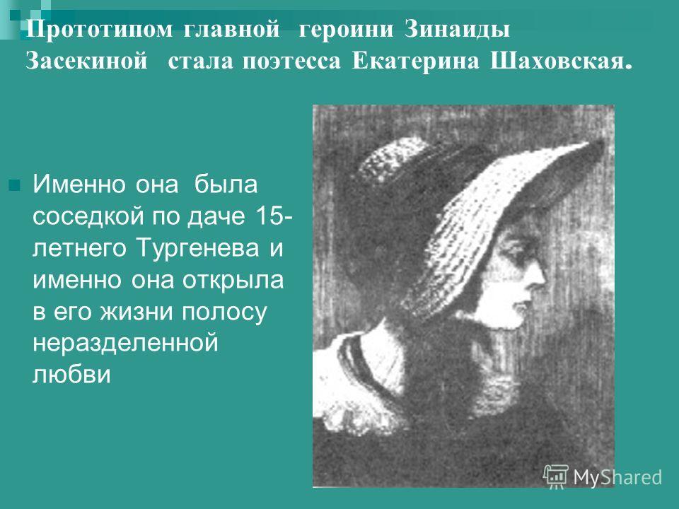 Прототипом главной героини Зинаиды Засекиной стала поэтесса Екатерина Шаховская. Именно она была соседкой по даче 15- летнего Тургенева и именно она открыла в его жизни полосу неразделенной любви