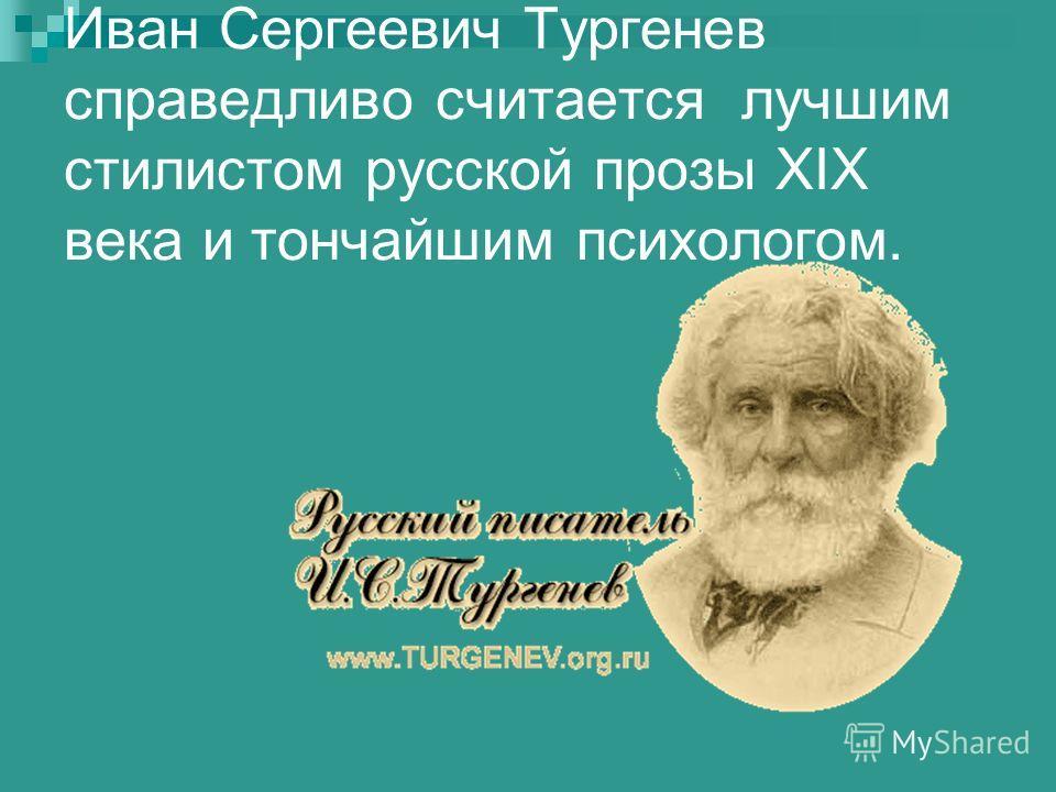 Иван Сергеевич Тургенев справедливо считается лучшим стилистом русской прозы ХIX века и тончайшим психологом.