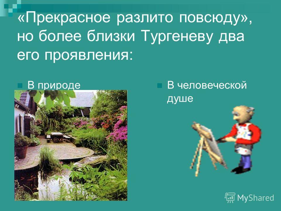 «Прекрасное разлито повсюду», но более близки Тургеневу два его проявления: В природе В человеческой душе