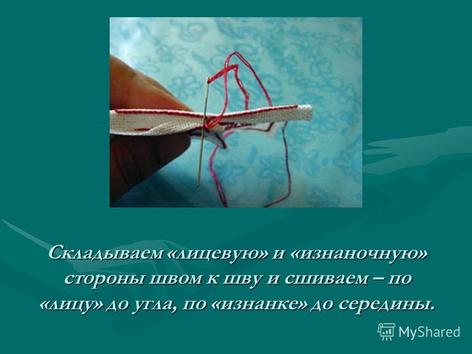 Складываем «лицевую» и «изнаночную» стороны швом к шву и сшиваем – по «лицу» до угла, по «изнанке» до середины.