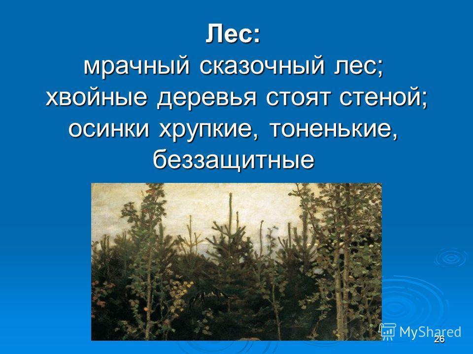 26 Лес: мрачный сказочный лес; хвойные деревья стоят стеной; осинки хрупкие, тоненькие, беззащитные