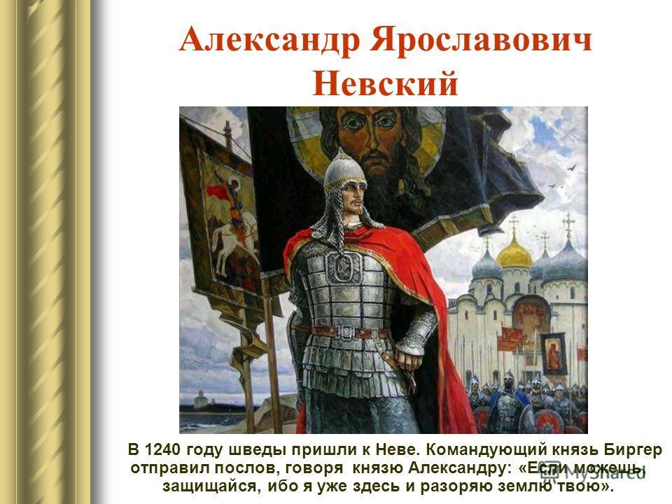 Александр Ярославович Невский В 1240 году шведы пришли к Неве. Командующий князь Биргер отправил послов, говоря князю Александру: «Если можешь, защищайся, ибо я уже здесь и разоряю землю твою».